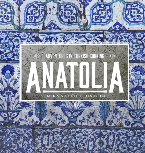 Anatolia: Adventures in Turkish Cooking by Somer Sivrioğlu and David Dale