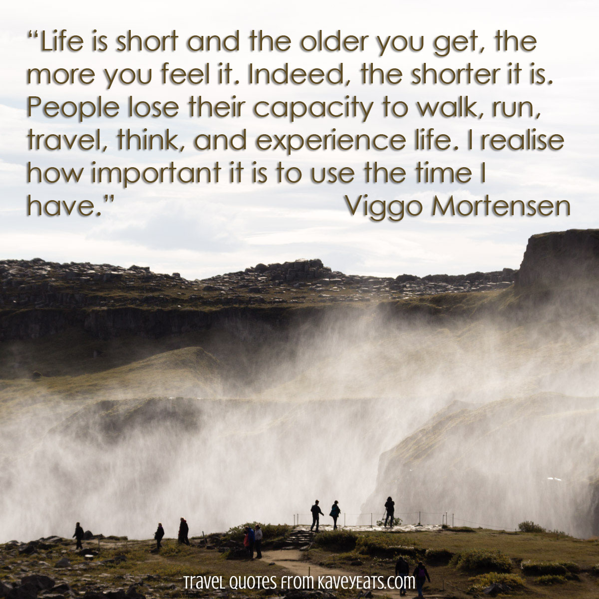 """Life is short and the older you get, the more you feel it. Indeed, the shorter it is. People lose their capacity to walk, run, travel, think, and experience life. I realise how important it is to use the time I have."" Viggo Mortensen. (text over image of Iceland Waterfall)"