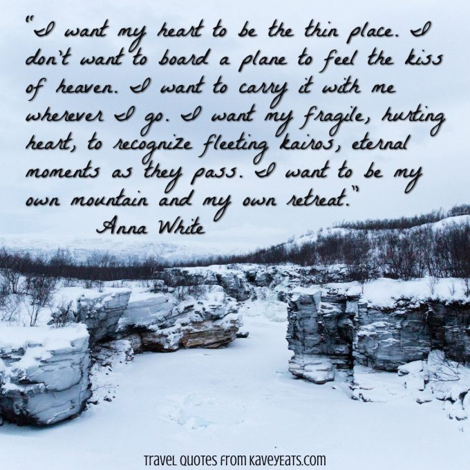 """I want my heart to be the thin place. I don't want to board a plane to feel the kiss of heaven. I want to carry it with me wherever I go. I want my fragile, hurting heart, to recognize fleeting kairos, eternal moments as they pass. I want to be my own mountain and my own retreat."" ~ Anna White"