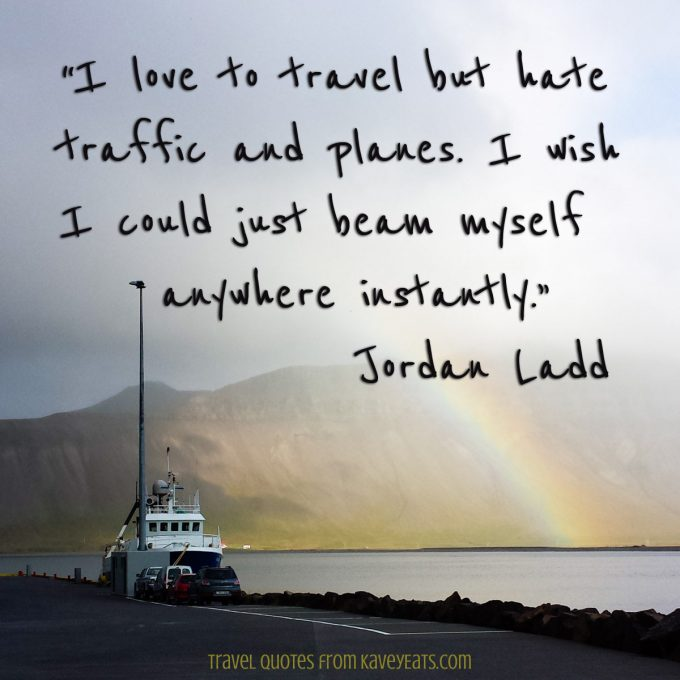 """I love to travel but hate traffic and planes. I wish I could just beam myself anywhere instantly."" Jordan Ladd"