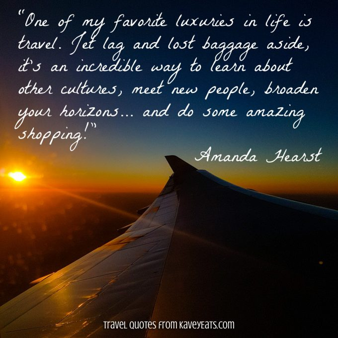 """One of my favorite luxuries in life is travel. Jet lag and lost baggage aside, it's an incredible way to learn about other cultures, meet new people, broaden your horizons... and do some amazing shopping!"" Amanda Hearst"