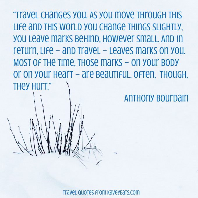 """Travel changes you. As you move through this life and this world you change things slightly, you leave marks behind, however small. And in return, life - and travel - leaves marks on you. Most of the time, those marks - on your body or on your heart - are beautiful. Often, though, they hurt."" Anthony Bourdain"