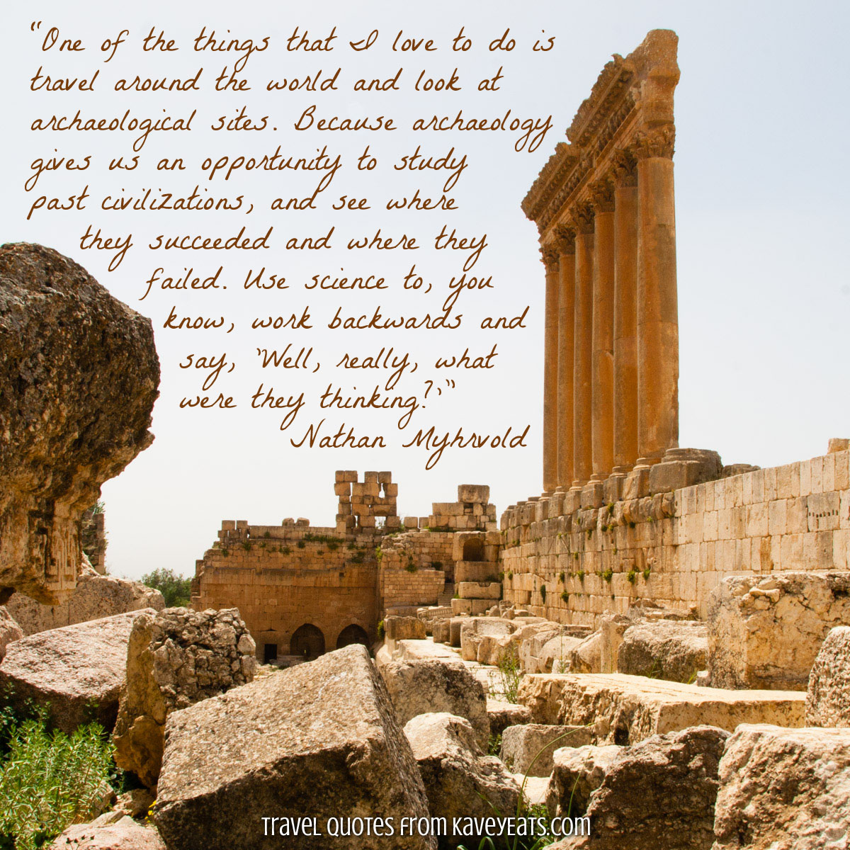 "The Temples of Baalbek in Lebanon: ""One of the things that I love to do is travel around the world and look at archaeological sites. Because archaeology gives us an opportunity to study past civilizations, and see where they succeeded and where they failed. Use science to, you know, work backwards and say, 'Well, really, what were they thinking?'"" Nathan Myhrvold"