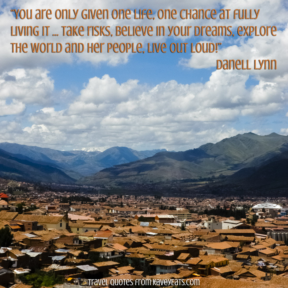 "Cusco, Peru rooftops - ""You are only given one life, one chance at fully living it … take risks, believe in your dreams, explore the world and her people, live out loud!"" ~ Danell Lynn"