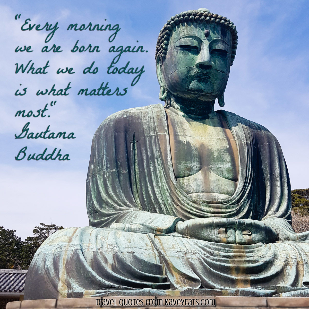 """Every morning we are born again. What we do today is what matters most."" Gautama Buddha"